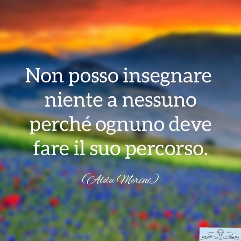 Immagine con frase di Alda Merini: Non posso insegnare niente a nessuno perché ognuno deve fare il suo percorso