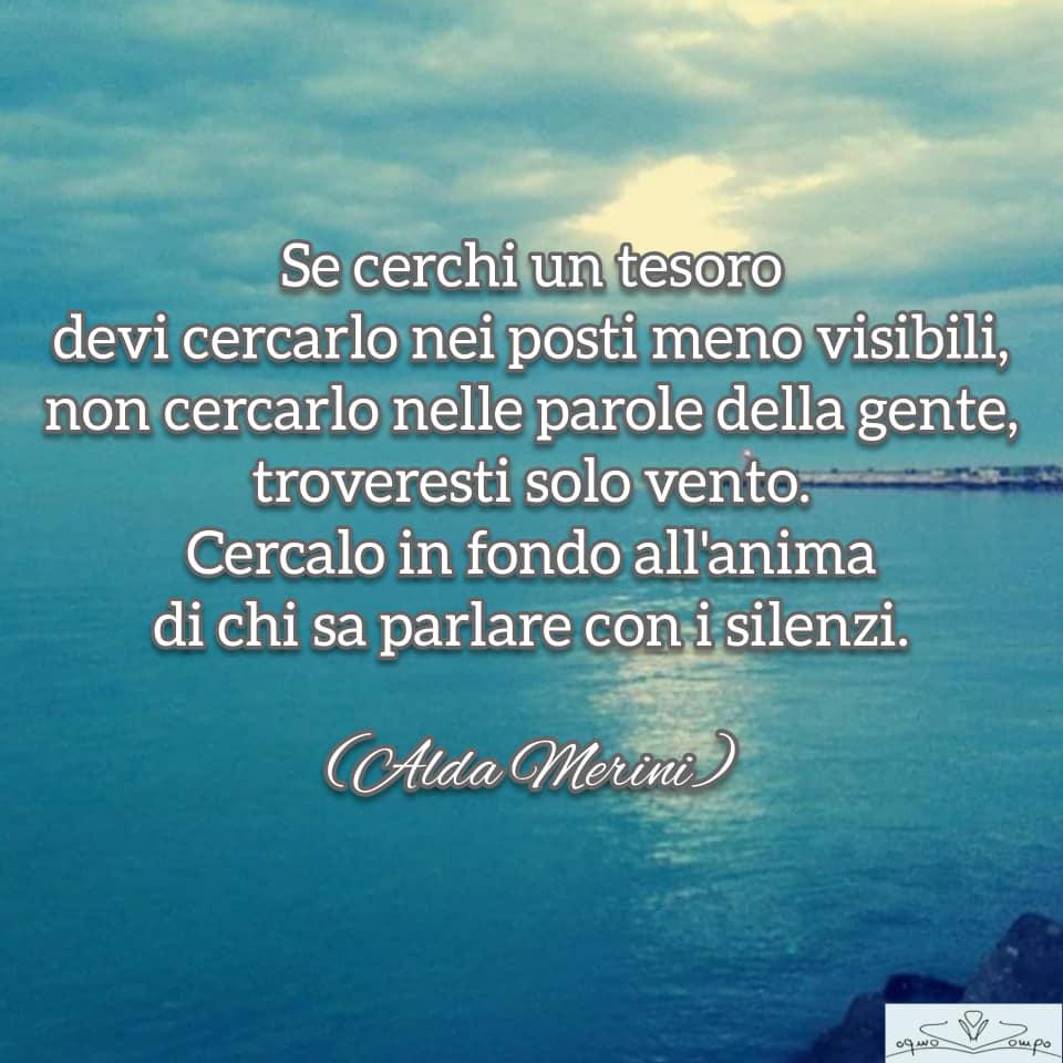 """Alda Merini - """"Se cerchi un tesoro devi cercarlo nei posti meno visibili, non cercarlo nella parole della gente, troveresti solo vento. Cercalo in fondo all'anima di chi sa parlare con i silenzi. """""""