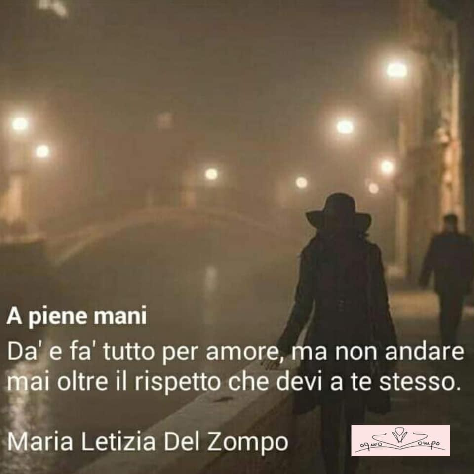 POESIE E PENSIERI SULLA VITA - Maria Letizia Del Zompo - Da' e fa' tutto per amore, ma non andare mai oltre il rispetto che devi a te stesso.