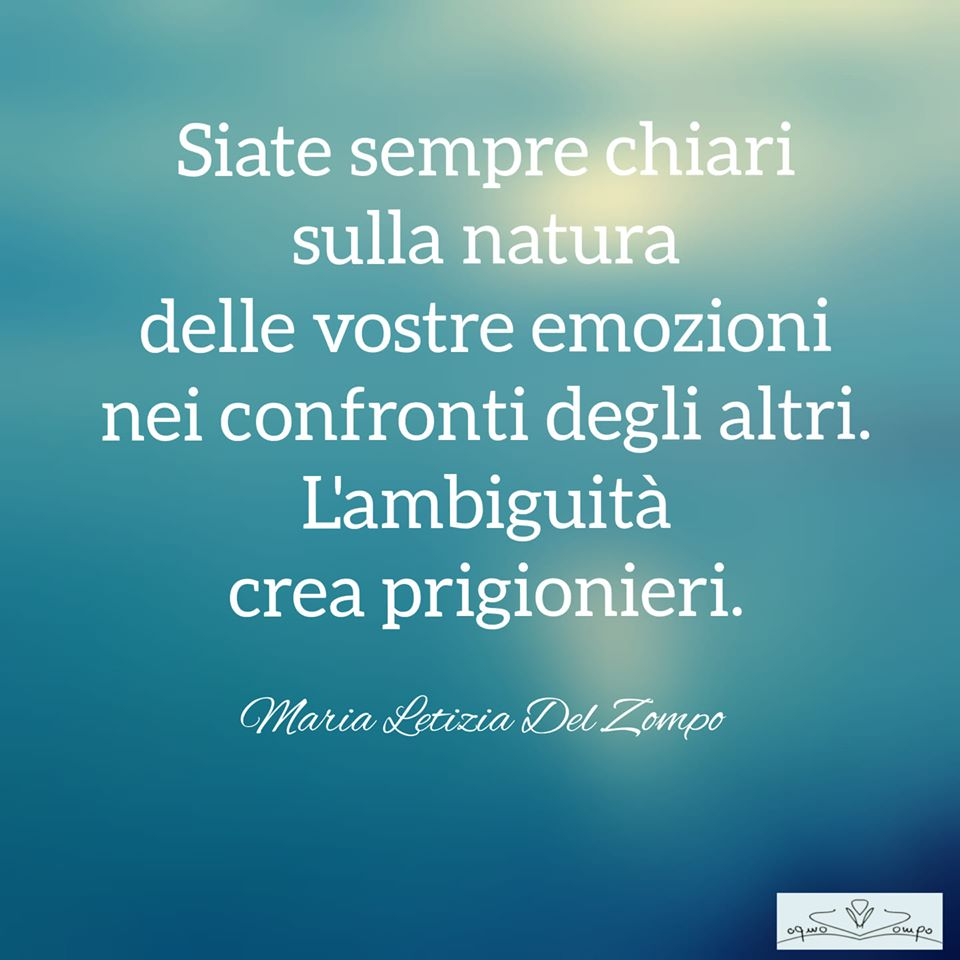 POESIE E PENSIERI SULLA VITA - Maria Letizia Del Zompo- Siate sempre chiari sulla natura delle vostre emozioni.